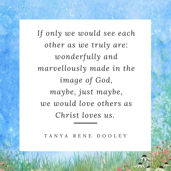 If only we would see each other as we truly are_ wonderfully and marvellously made in the image of God,maybe, just maybe, love would reignand people will