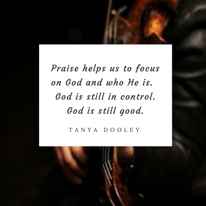 Praise helps us to focus on God and who he is. God is still in control. God is still good.